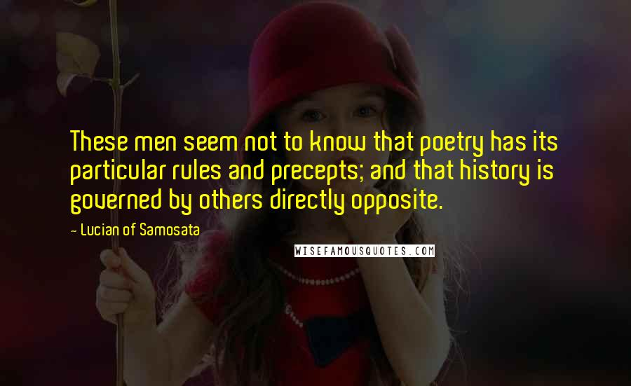 Lucian Of Samosata quotes: These men seem not to know that poetry has its particular rules and precepts; and that history is governed by others directly opposite.