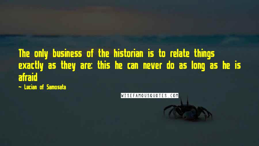 Lucian Of Samosata quotes: The only business of the historian is to relate things exactly as they are: this he can never do as long as he is afraid