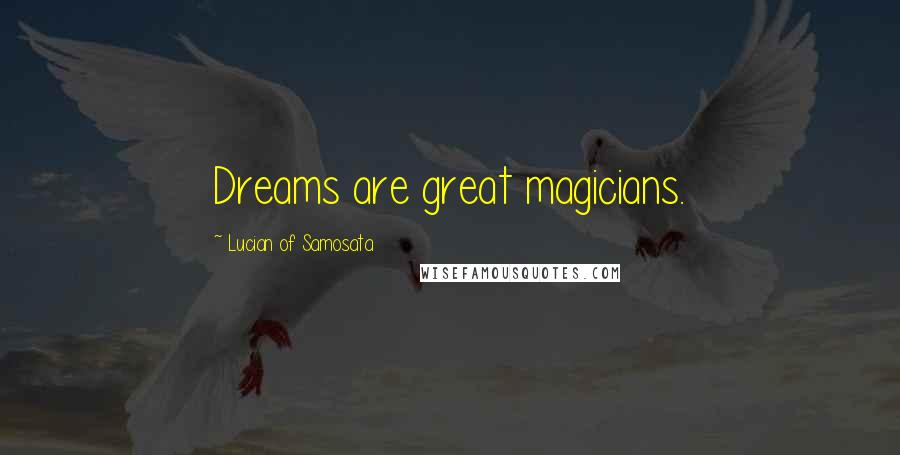 Lucian Of Samosata quotes: Dreams are great magicians.