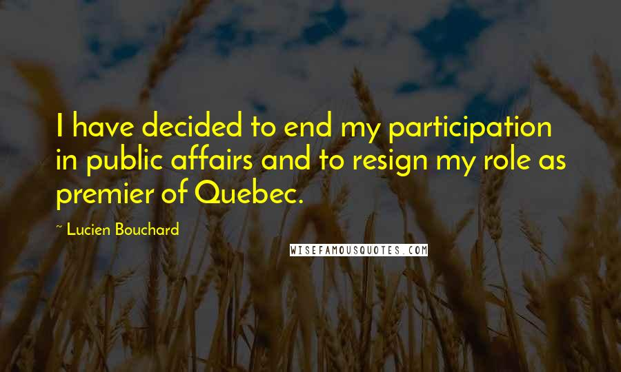 Lucien Bouchard quotes: I have decided to end my participation in public affairs and to resign my role as premier of Quebec.
