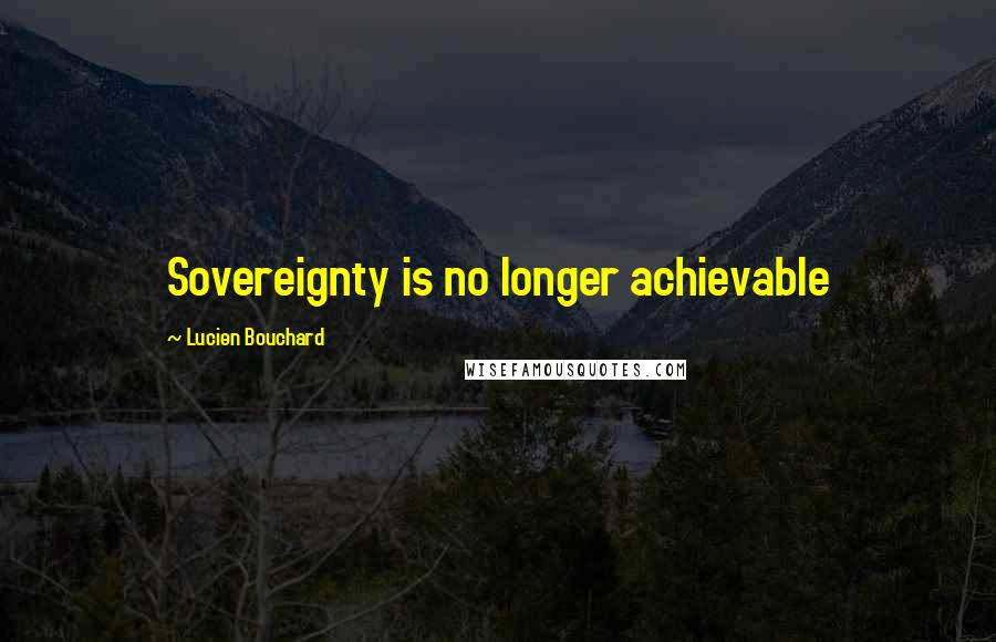 Lucien Bouchard quotes: Sovereignty is no longer achievable