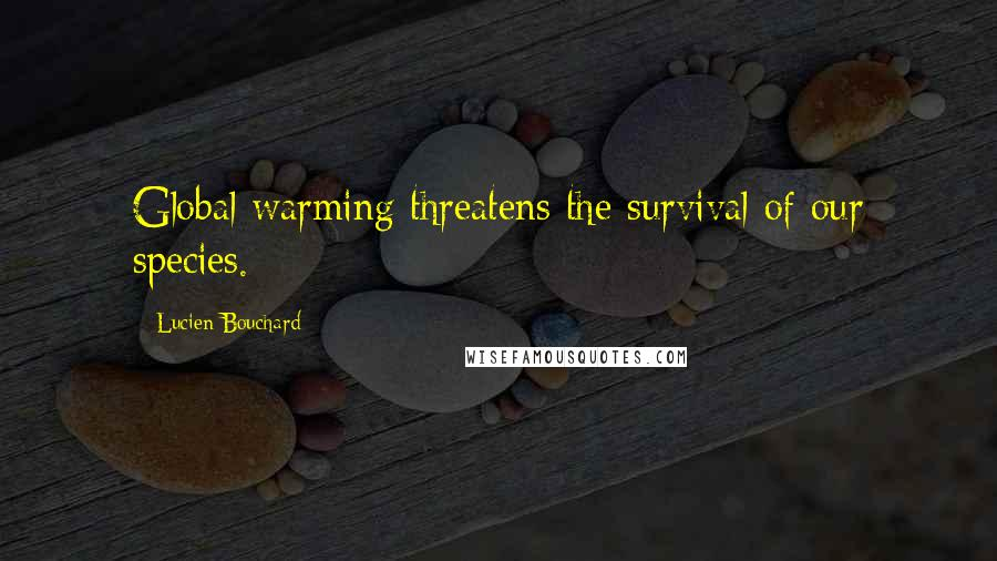 Lucien Bouchard quotes: Global warming threatens the survival of our species.