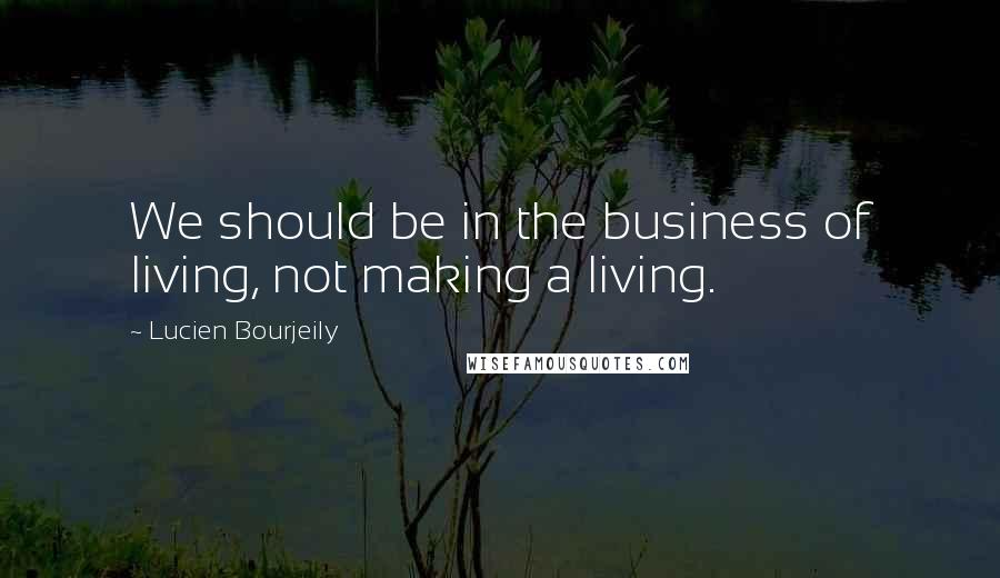Lucien Bourjeily quotes: We should be in the business of living, not making a living.