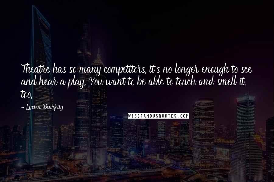 Lucien Bourjeily quotes: Theatre has so many competitors, it's no longer enough to see and hear a play. You want to be able to touch and smell it, too.