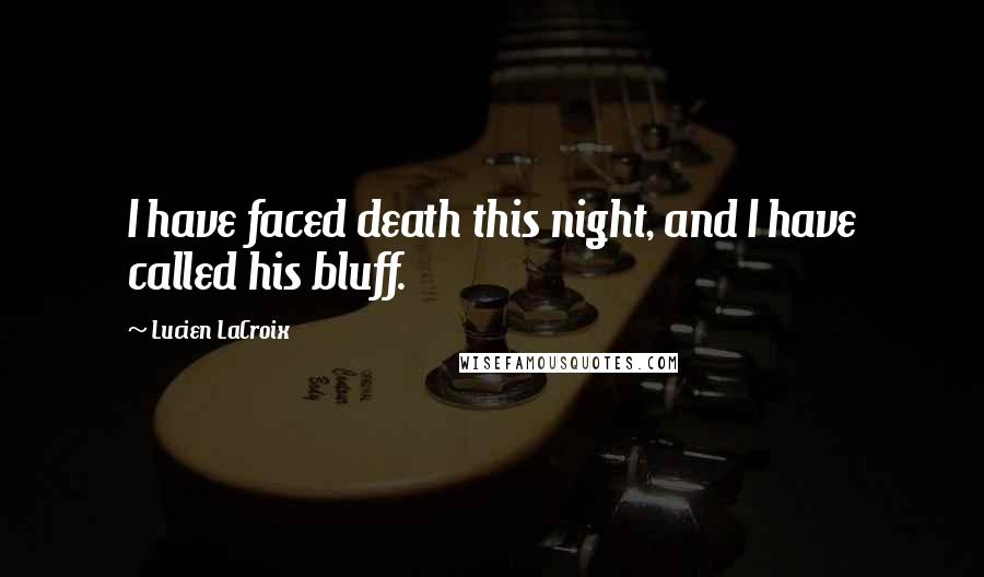 Lucien LaCroix quotes: I have faced death this night, and I have called his bluff.