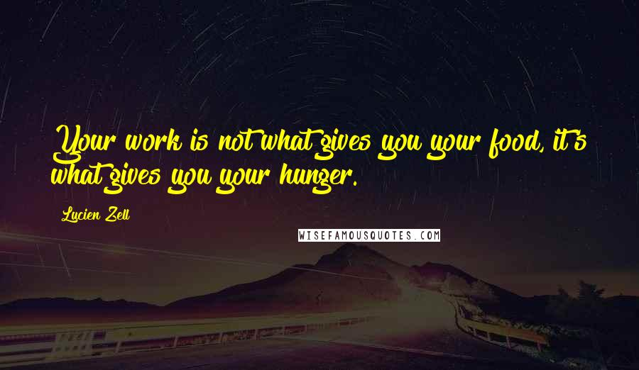 Lucien Zell quotes: Your work is not what gives you your food, it's what gives you your hunger.