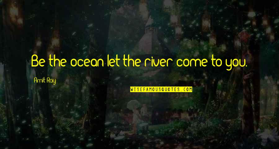 Lucinda Bassett Quotes By Amit Ray: Be the ocean let the river come to