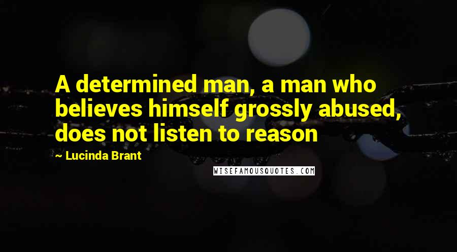 Lucinda Brant quotes: A determined man, a man who believes himself grossly abused, does not listen to reason