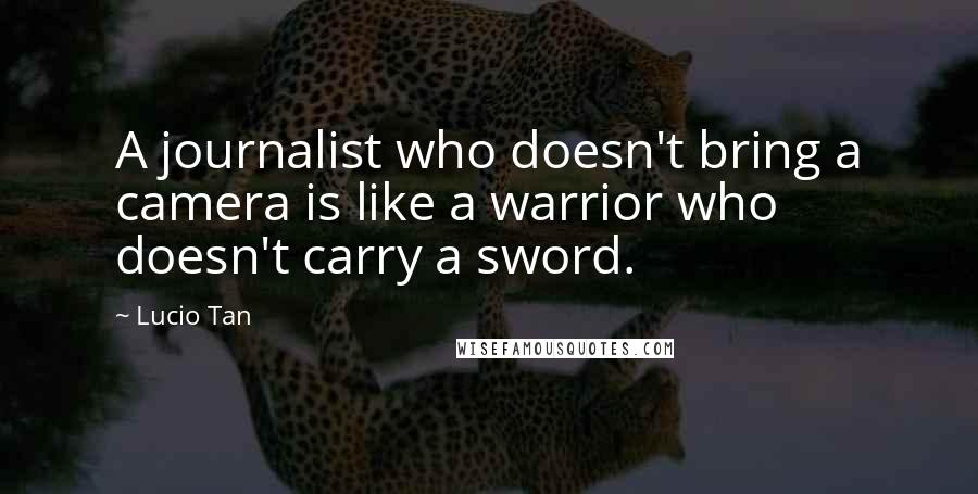 Lucio Tan quotes: A journalist who doesn't bring a camera is like a warrior who doesn't carry a sword.