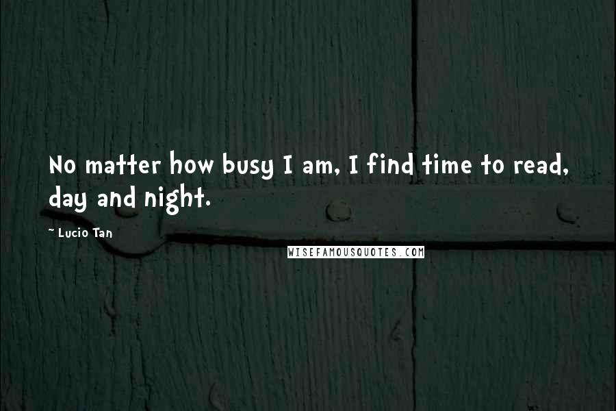 Lucio Tan quotes: No matter how busy I am, I find time to read, day and night.