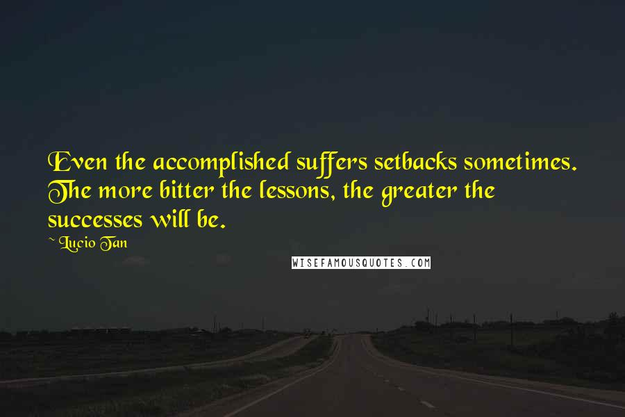 Lucio Tan quotes: Even the accomplished suffers setbacks sometimes. The more bitter the lessons, the greater the successes will be.