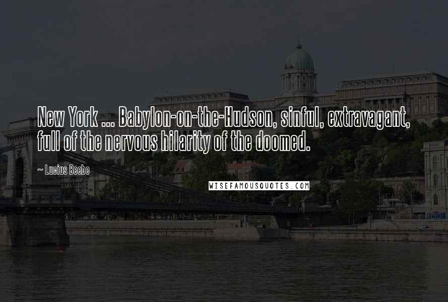 Lucius Beebe quotes: New York ... Babylon-on-the-Hudson, sinful, extravagant, full of the nervous hilarity of the doomed.