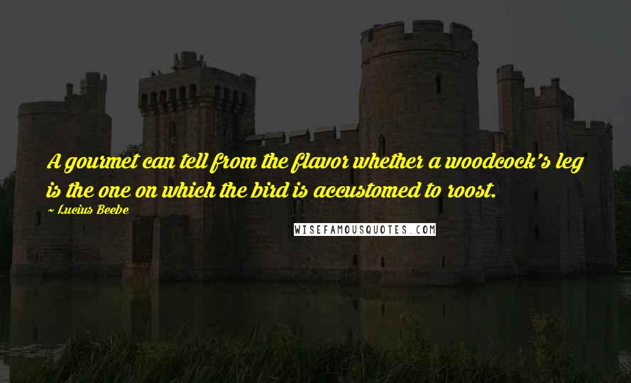 Lucius Beebe quotes: A gourmet can tell from the flavor whether a woodcock's leg is the one on which the bird is accustomed to roost.
