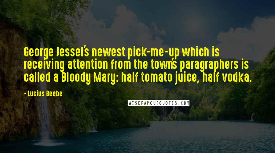Lucius Beebe quotes: George Jessel's newest pick-me-up which is receiving attention from the town's paragraphers is called a Bloody Mary: half tomato juice, half vodka.
