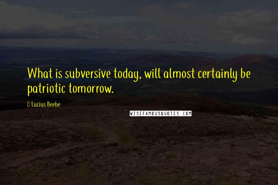 Lucius Beebe quotes: What is subversive today, will almost certainly be patriotic tomorrow.