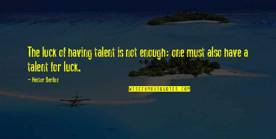 Luck And Talent Quotes By Hector Berlioz: The luck of having talent is not enough;