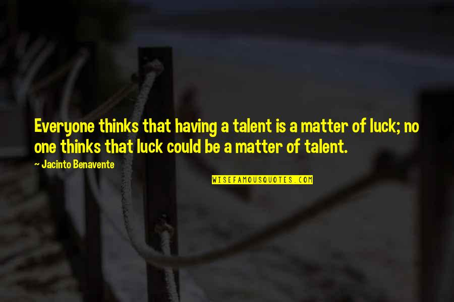 Luck And Talent Quotes By Jacinto Benavente: Everyone thinks that having a talent is a