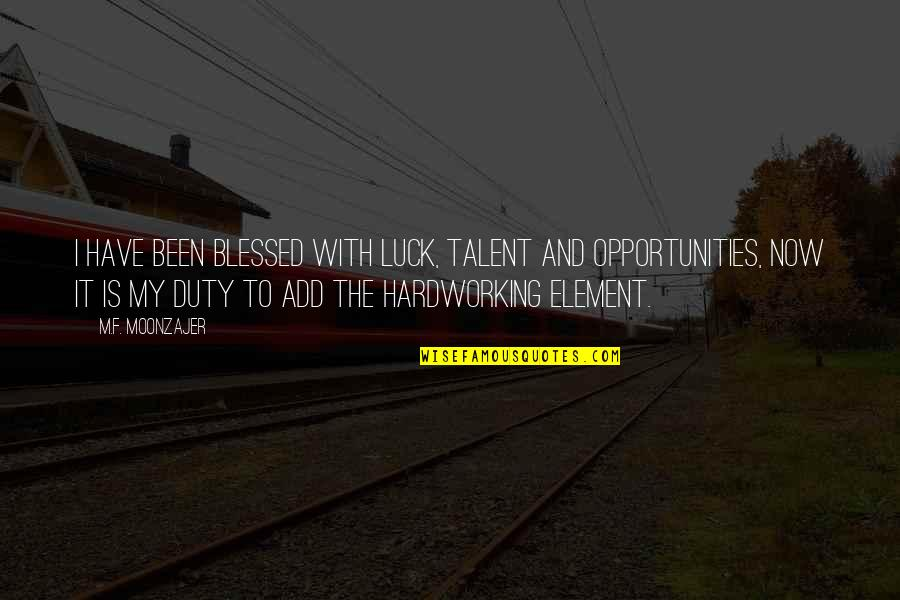 Luck And Talent Quotes By M.F. Moonzajer: I have been blessed with luck, talent and