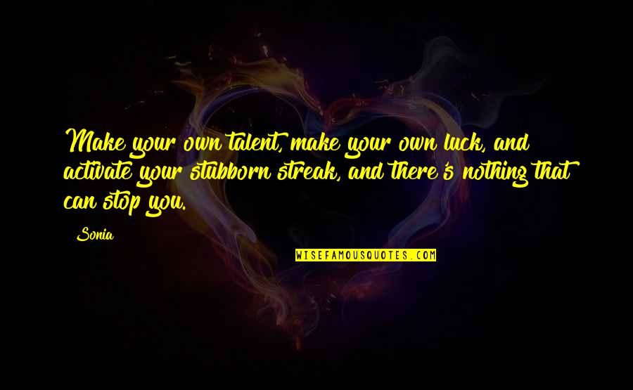 Luck And Talent Quotes By Sonia: Make your own talent, make your own luck,