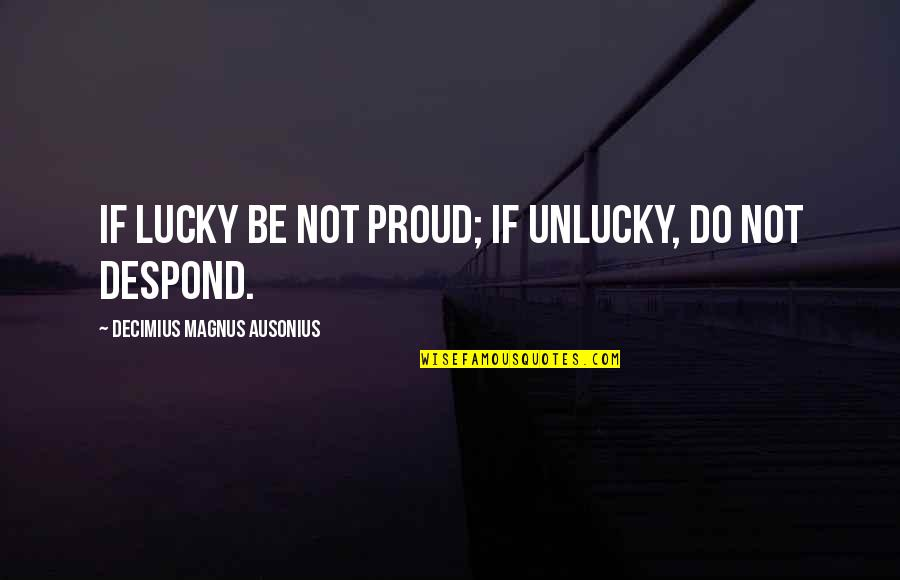 Luck And Unlucky Quotes By Decimius Magnus Ausonius: If lucky be not proud; if unlucky, do