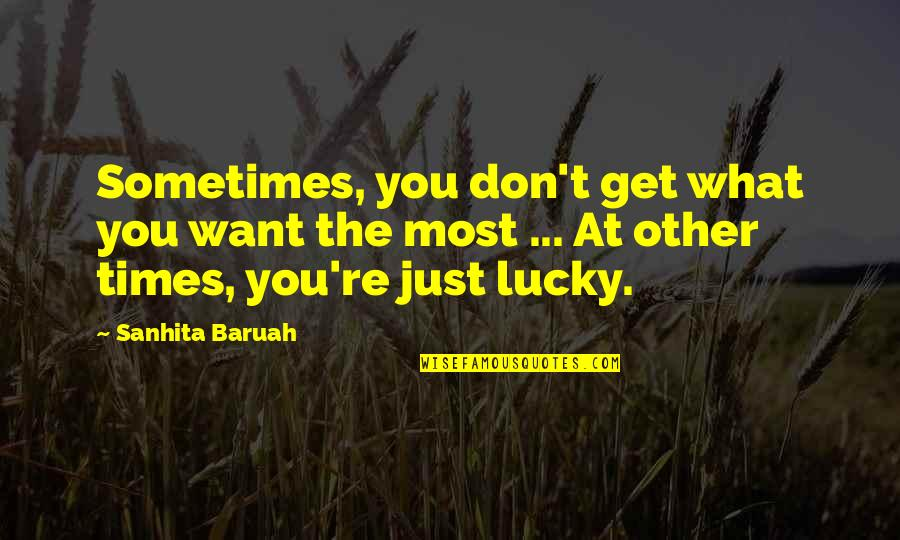Luck And Unlucky Quotes By Sanhita Baruah: Sometimes, you don't get what you want the