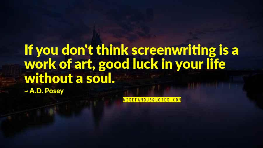 Luck Quotes And Quotes By A.D. Posey: If you don't think screenwriting is a work
