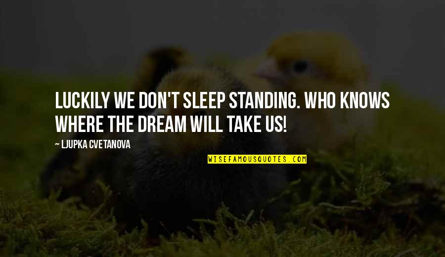 Luck Quotes And Quotes By Ljupka Cvetanova: Luckily we don't sleep standing. Who knows where
