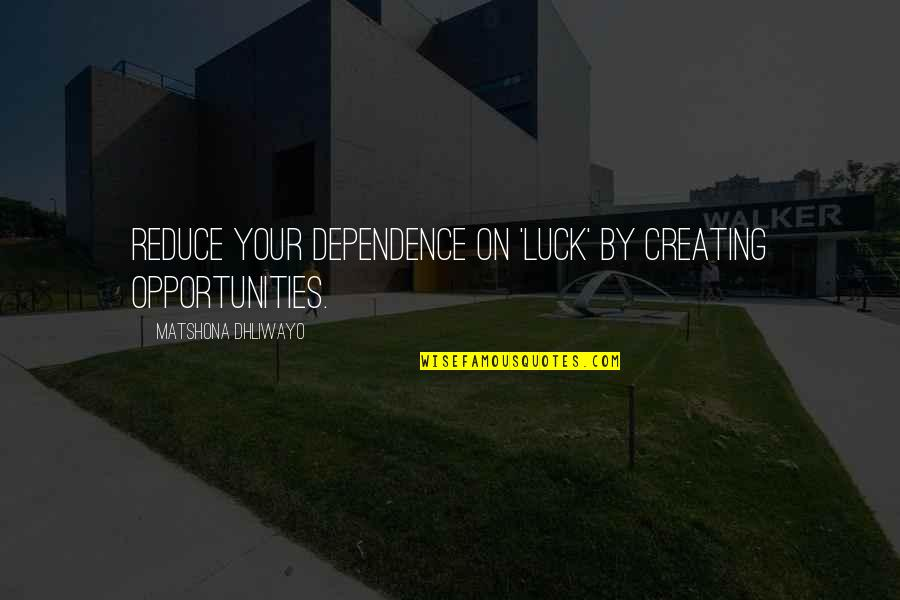 Luck Quotes And Quotes By Matshona Dhliwayo: Reduce your dependence on 'luck' by creating opportunities.
