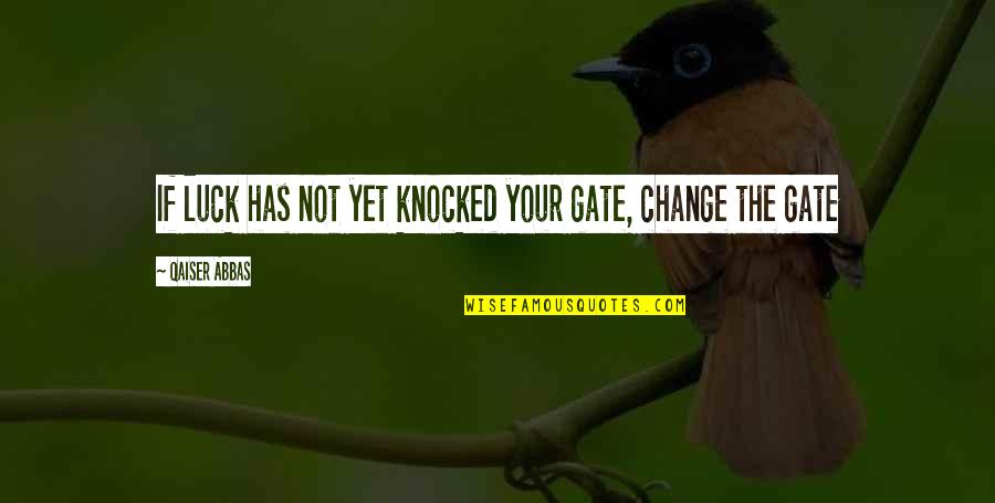 Luck Quotes And Quotes By Qaiser Abbas: If luck has not yet knocked your gate,