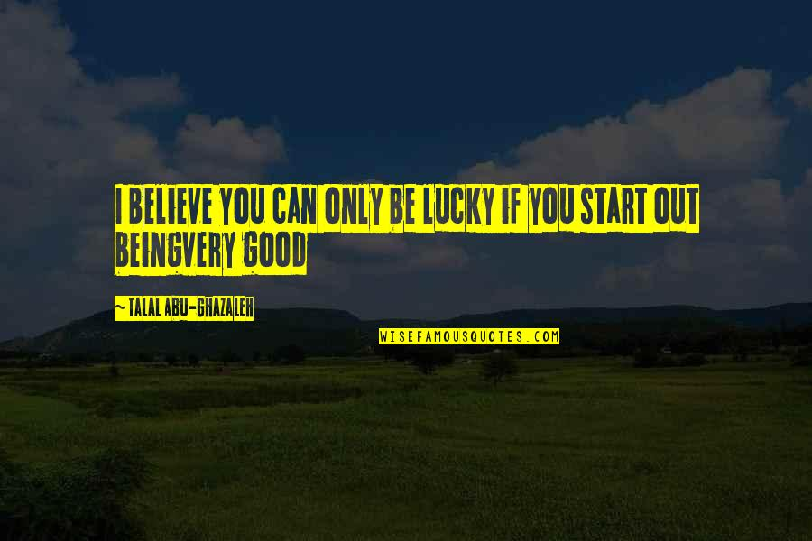Luck Quotes And Quotes By Talal Abu-Ghazaleh: I believe you can only be lucky if