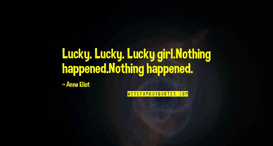 Lucky Quotes By Anne Eliot: Lucky. Lucky. Lucky girl.Nothing happened.Nothing happened.