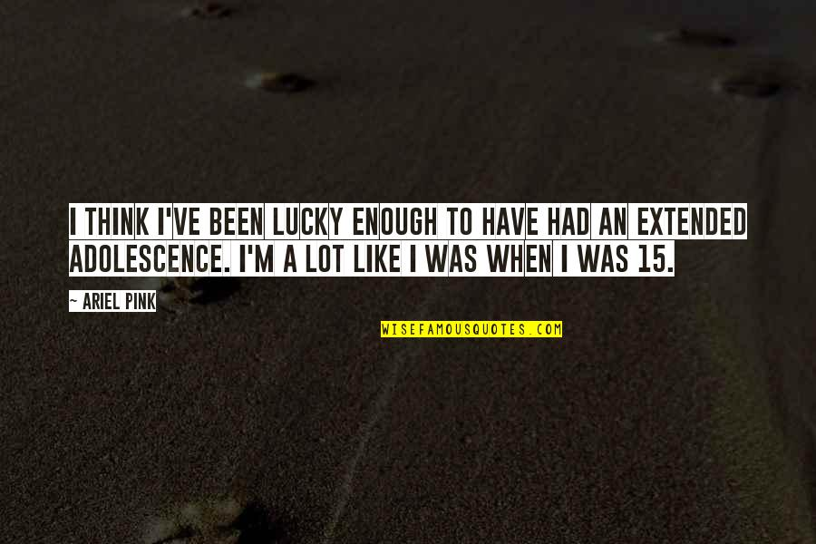 Lucky Quotes By Ariel Pink: I think I've been lucky enough to have