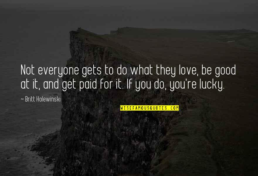 Lucky Quotes By Britt Holewinski: Not everyone gets to do what they love,