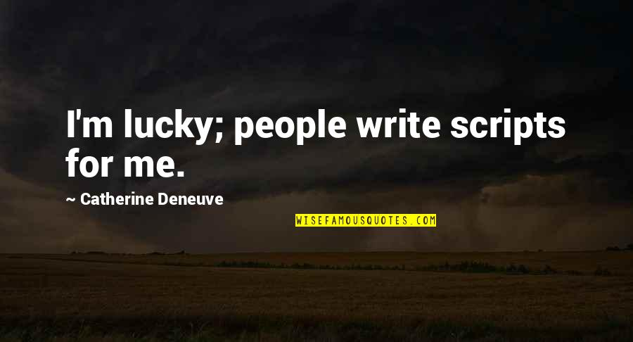 Lucky Quotes By Catherine Deneuve: I'm lucky; people write scripts for me.