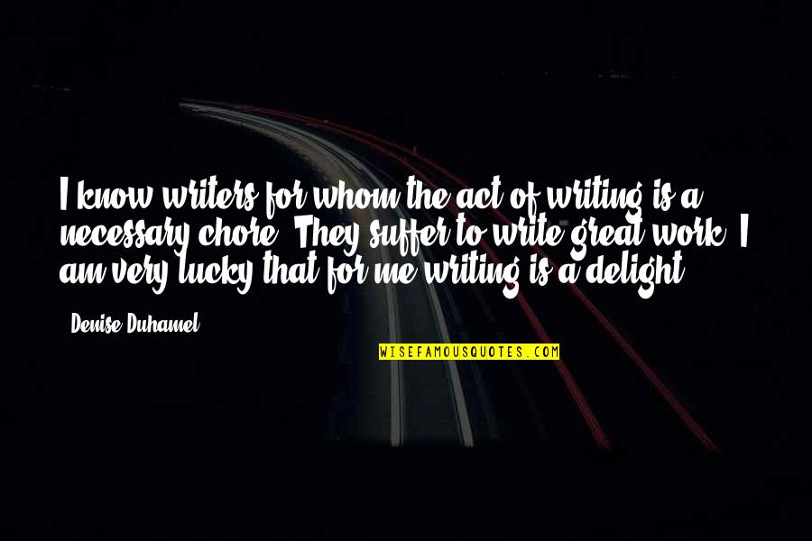 Lucky Quotes By Denise Duhamel: I know writers for whom the act of