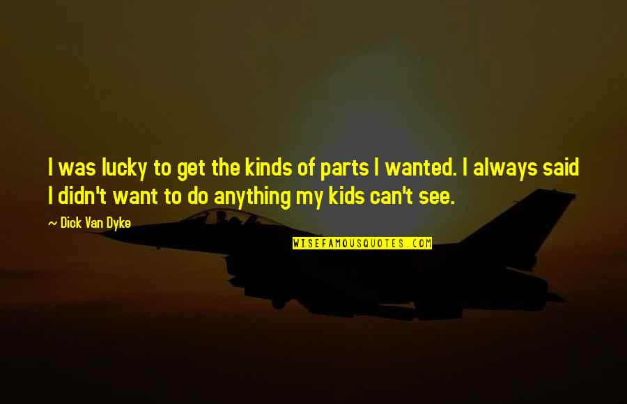 Lucky Quotes By Dick Van Dyke: I was lucky to get the kinds of