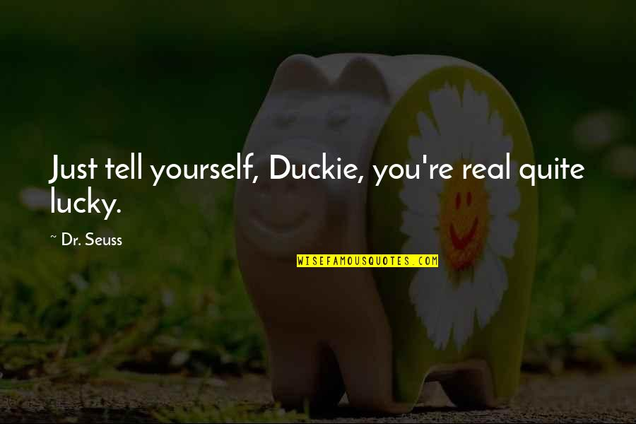 Lucky Quotes By Dr. Seuss: Just tell yourself, Duckie, you're real quite lucky.