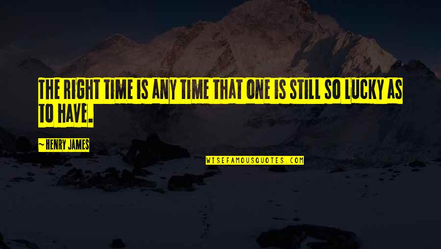 Lucky Quotes By Henry James: The right time is any time that one
