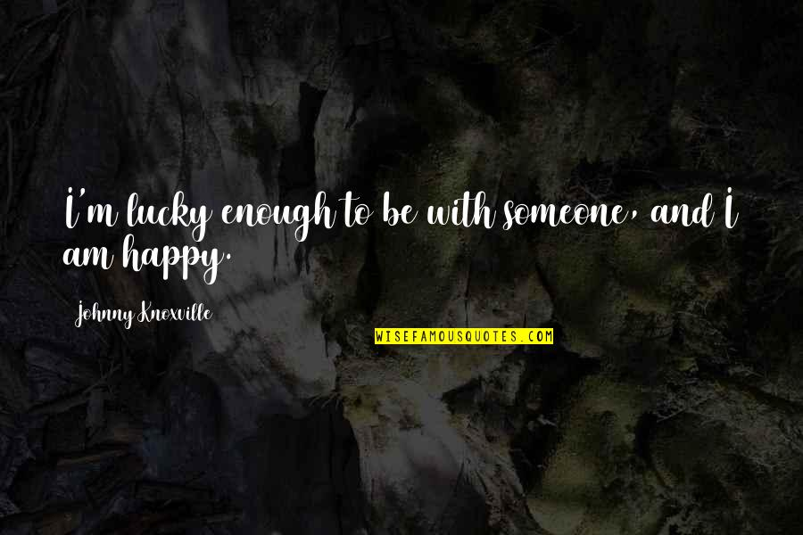 Lucky Quotes By Johnny Knoxville: I'm lucky enough to be with someone, and