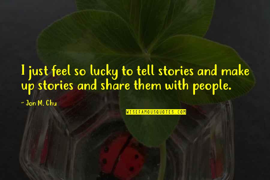 Lucky Quotes By Jon M. Chu: I just feel so lucky to tell stories