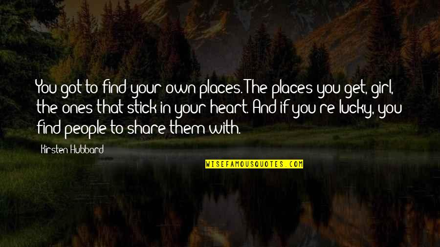 Lucky Quotes By Kirsten Hubbard: You got to find your own places. The