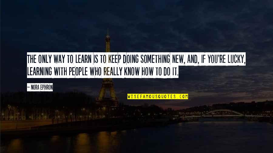 Lucky Quotes By Nora Ephron: The only way to learn is to keep
