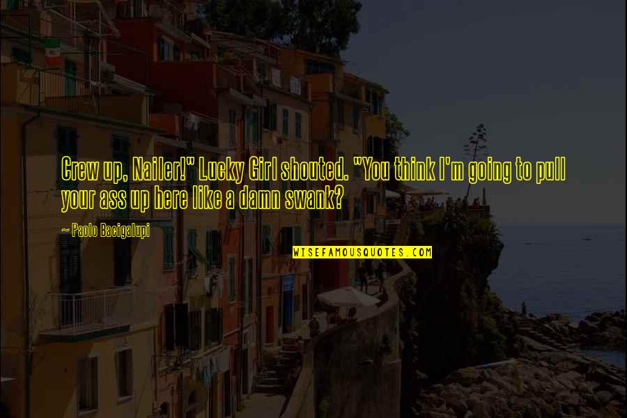 """Lucky Quotes By Paolo Bacigalupi: Crew up, Nailer!"""" Lucky Girl shouted. """"You think"""