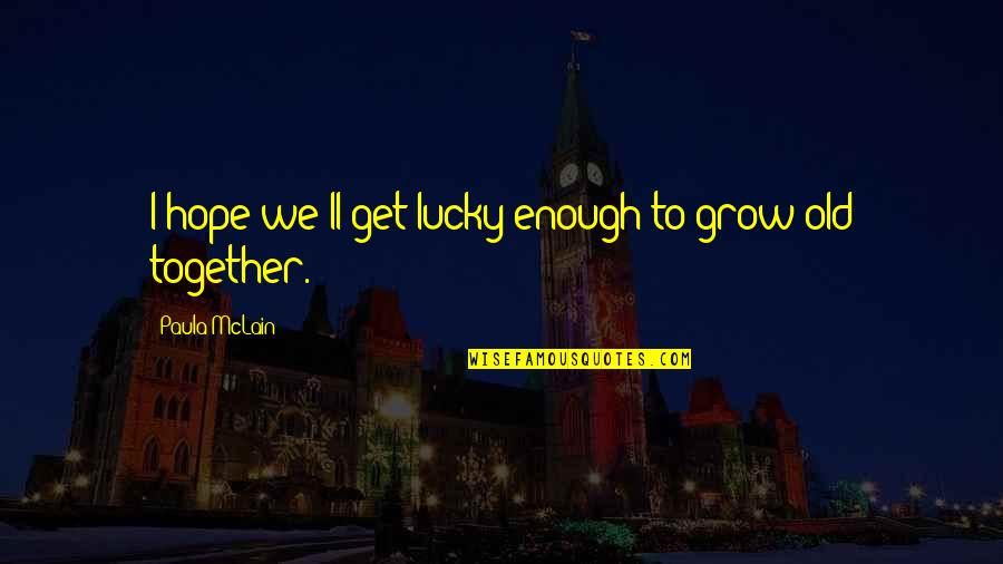 Lucky Quotes By Paula McLain: I hope we'll get lucky enough to grow