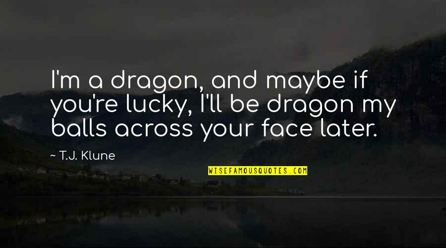 Lucky Quotes By T.J. Klune: I'm a dragon, and maybe if you're lucky,