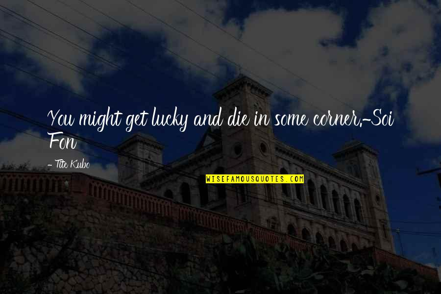 Lucky Quotes By Tite Kubo: You might get lucky and die in some