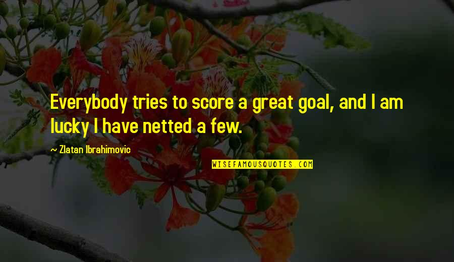 Lucky Quotes By Zlatan Ibrahimovic: Everybody tries to score a great goal, and