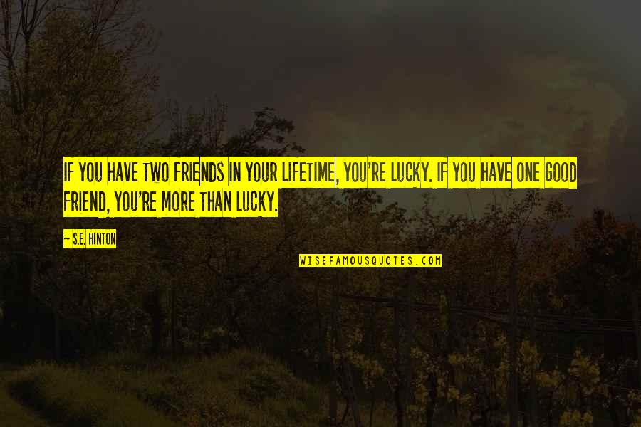 Lucky To Have You Friend Quotes By S.E. Hinton: If you have two friends in your lifetime,