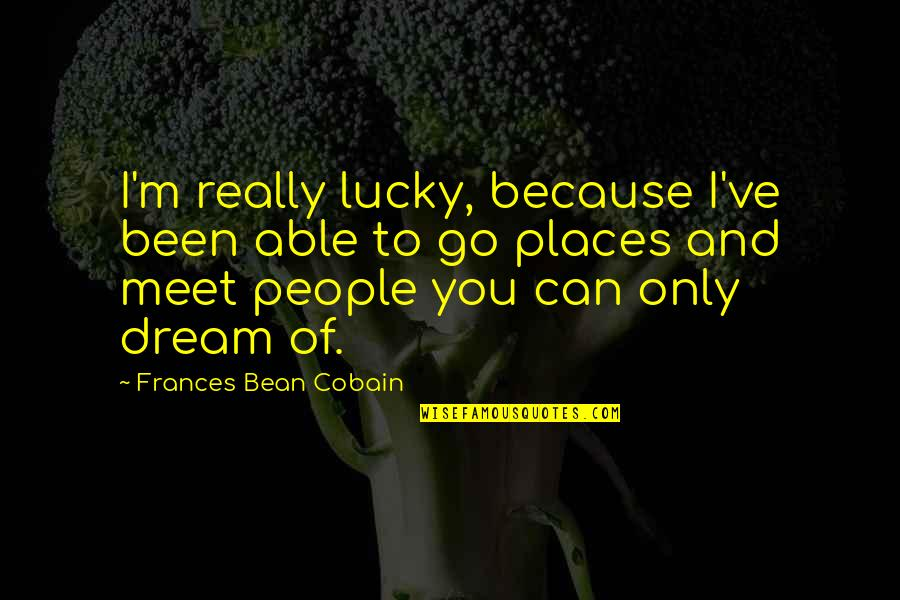 Lucky To Meet You Quotes By Frances Bean Cobain: I'm really lucky, because I've been able to