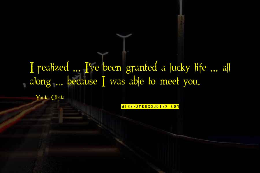 Lucky To Meet You Quotes By Yuuki Obata: I realized ... I've been granted a lucky